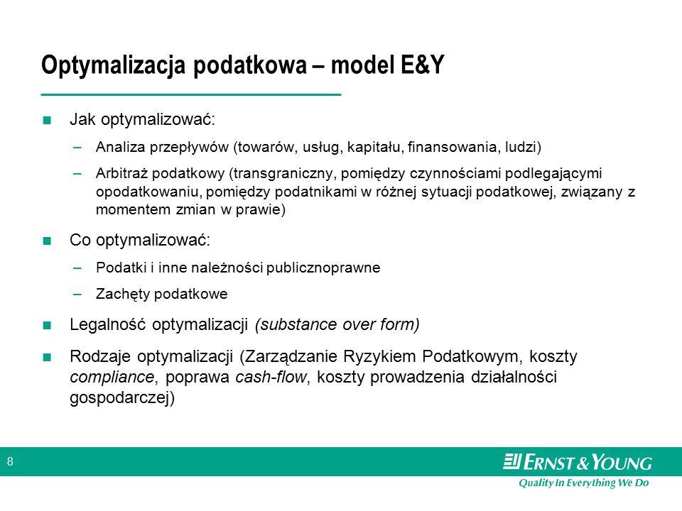 8 Optymalizacja podatkowa – model E&Y Jak optymalizować: –Analiza przepływów (towarów, usług, kapitału, finansowania, ludzi) –Arbitraż podatkowy (tran