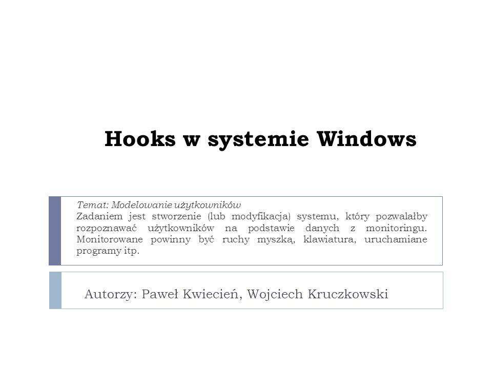 Hooks w systemie Windows Autorzy: Paweł Kwiecień, Wojciech Kruczkowski Temat: Modelowanie użytkowników Zadaniem jest stworzenie (lub modyfikacja) systemu, który pozwalałby rozpoznawać użytkowników na podstawie danych z monitoringu.