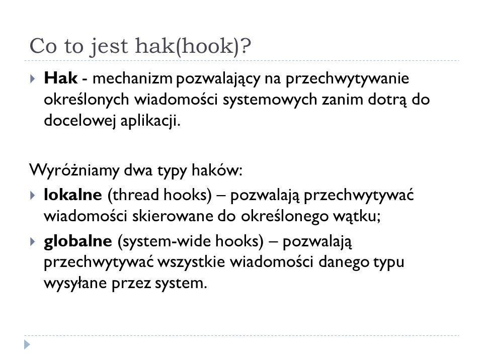 Co to jest hak(hook)?  Hak - mechanizm pozwalający na przechwytywanie określonych wiadomości systemowych zanim dotrą do docelowej aplikacji. Wyróżnia