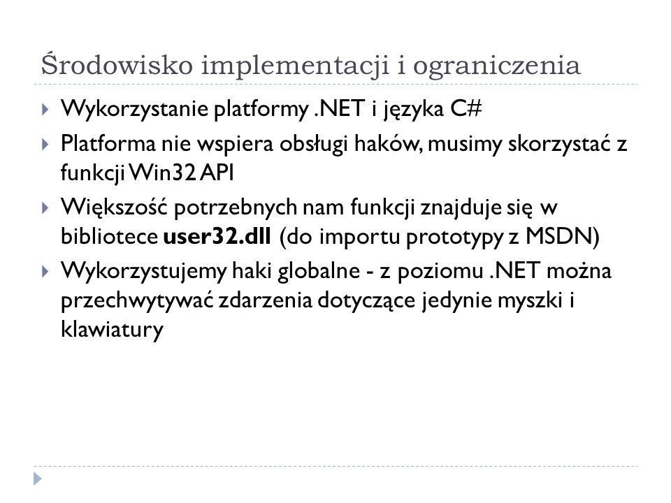 Środowisko implementacji i ograniczenia  Wykorzystanie platformy.NET i języka C#  Platforma nie wspiera obsługi haków, musimy skorzystać z funkcji Win32 API  Większość potrzebnych nam funkcji znajduje się w bibliotece user32.dll (do importu prototypy z MSDN)  Wykorzystujemy haki globalne - z poziomu.NET można przechwytywać zdarzenia dotyczące jedynie myszki i klawiatury