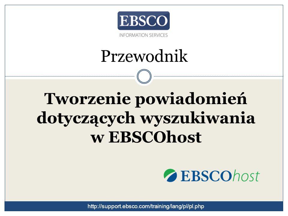 Przewodnik Tworzenie powiadomień dotyczących wyszukiwania w EBSCOhost http://support.ebsco.com/training/lang/pl/pl.php