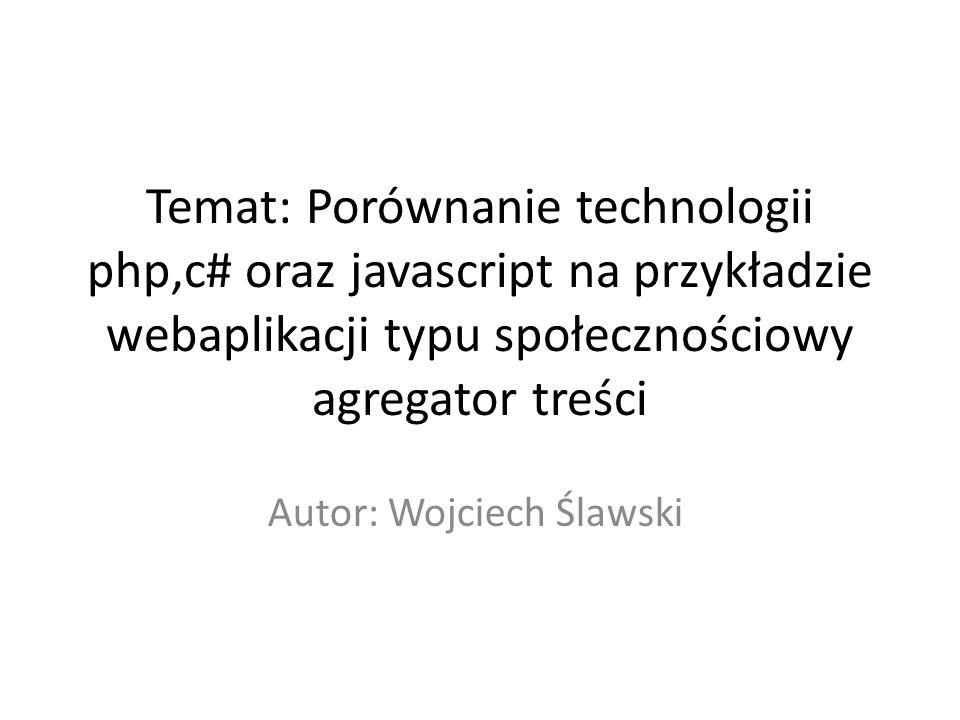 Cel Celem projektu jest porównanie 3 różnych języków programowania – php, c# oraz javascripta(w opraciu o NodeJS), wykazanie ich różnić, wad oraz zalet, sprawdzenie ich wydajności oraz szybkości tworzenia kodu na przykładzie webaplikacji typu społecznościowy agregator treści, czyli serwisu podobnego do wykop.pl lub reddit.com