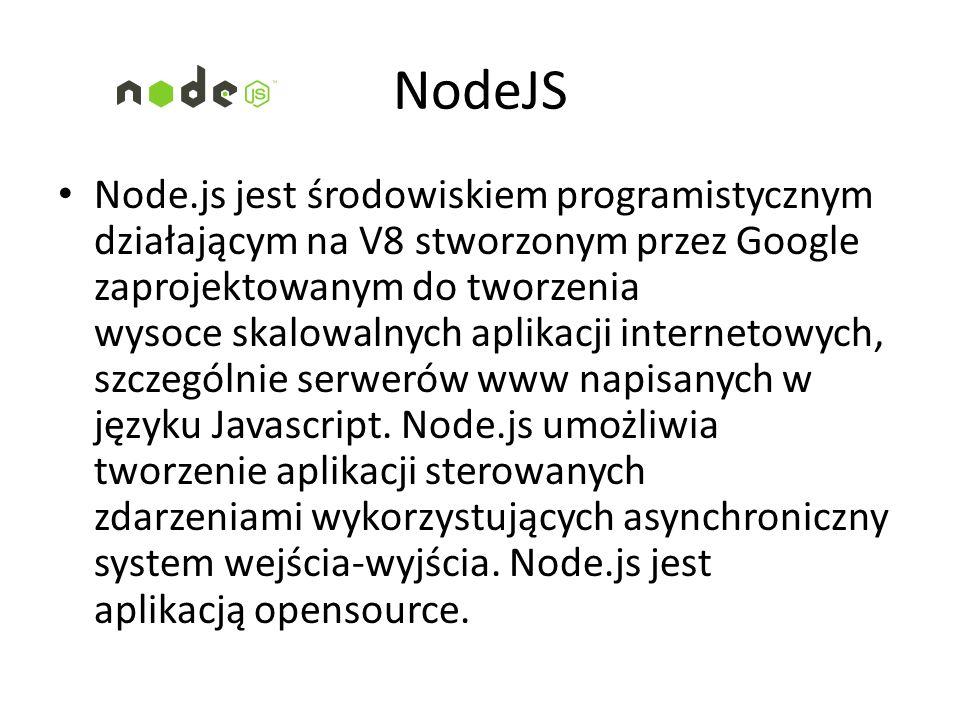 NodeJS Node.js jest środowiskiem programistycznym działającym na V8 stworzonym przez Google zaprojektowanym do tworzenia wysoce skalowalnych aplikacji internetowych, szczególnie serwerów www napisanych w języku Javascript.