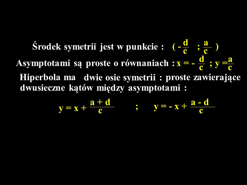 Środek symetrii jest w punkcie : Asymptotami sąproste o równaniach : ( - d c ; a c ) d c x = - a c ; y = Hiperbola ma dwie osie symetrii : proste zawi
