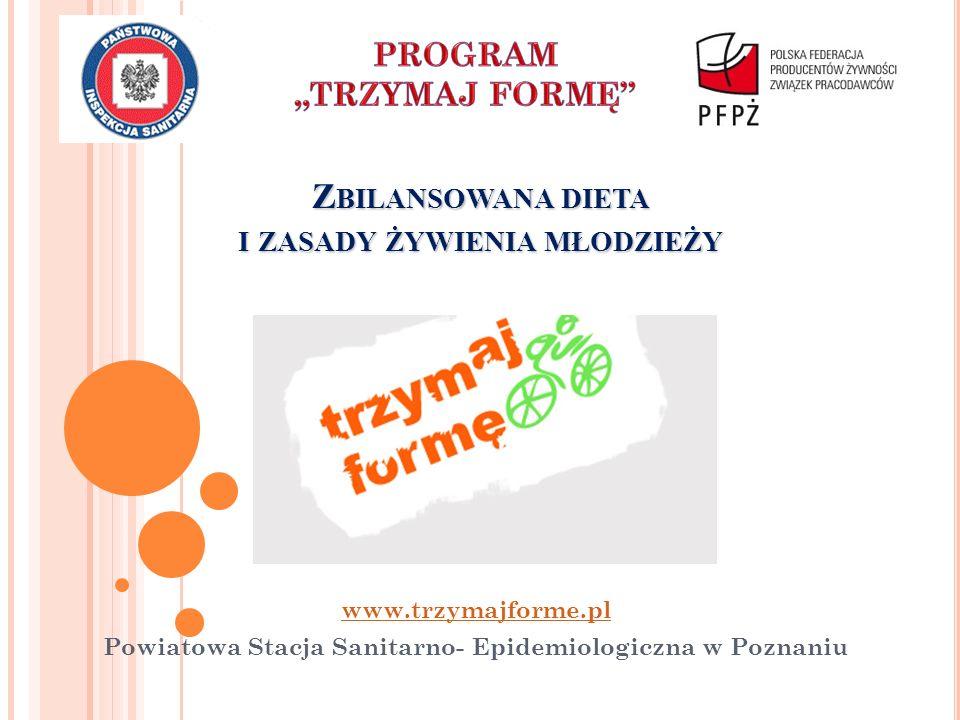 Z BILANSOWANA DIETA I ZASADY ŻYWIENIA MŁODZIEŻY www.trzymajforme.pl Powiatowa Stacja Sanitarno- Epidemiologiczna w Poznaniu