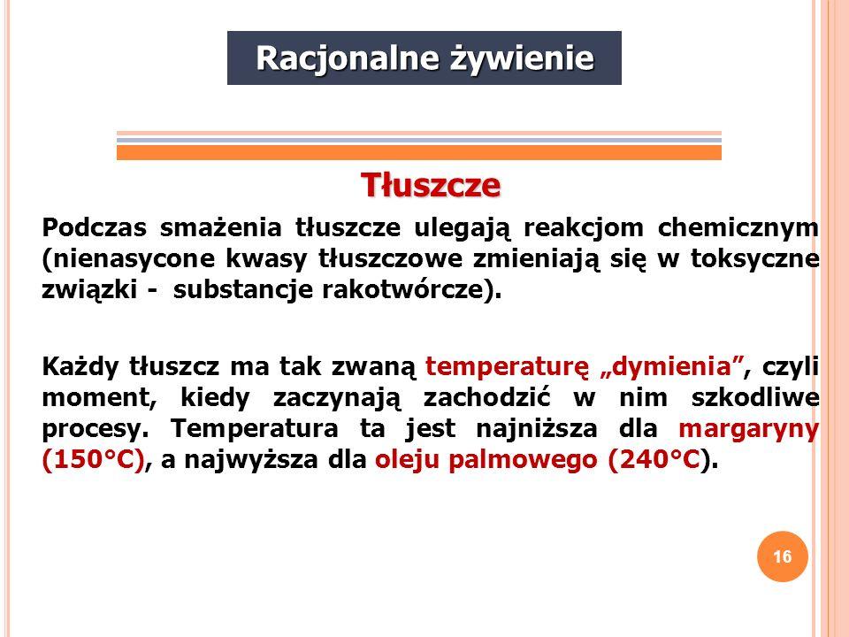 16 Tłuszcze Podczas smażenia tłuszcze ulegają reakcjom chemicznym (nienasycone kwasy tłuszczowe zmieniają się w toksyczne związki - substancje rakotwó