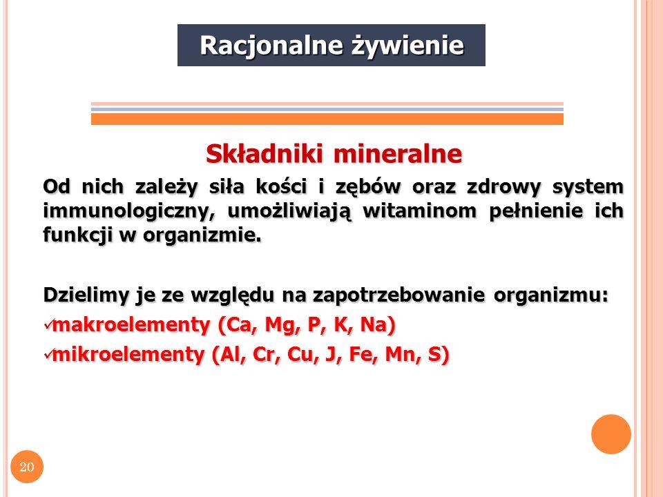 20 Składniki mineralne Od nich zależy siła kości i zębów oraz zdrowy system immunologiczny, umożliwiają witaminom pełnienie ich funkcji w organizmie.