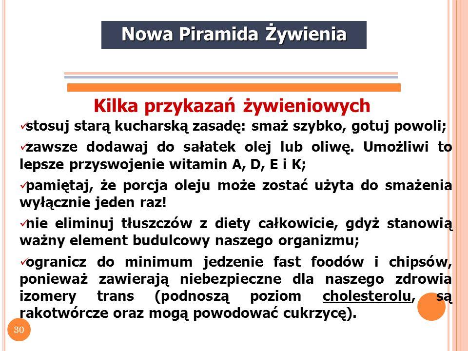 30 Nowa Piramida Żywienia Kilka przykazań żywieniowych stosuj starą kucharską zasadę: smaż szybko, gotuj powoli; zawsze dodawaj do sałatek olej lub ol