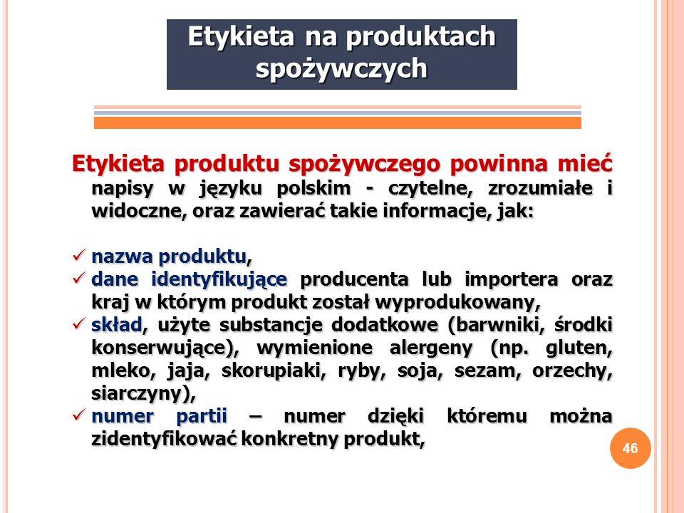46 Etykieta produktu spożywczego powinna mieć napisy w języku polskim - czytelne, zrozumiałe i widoczne, oraz zawierać takie informacje, jak: nazwa pr