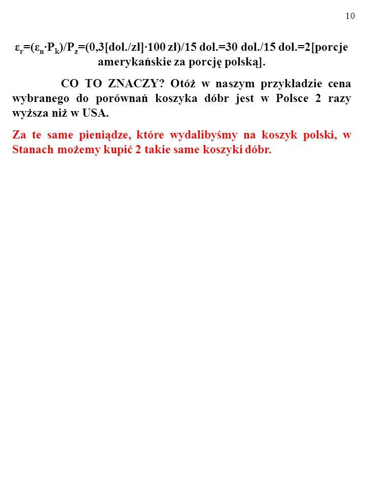 9 ε r =(ε n ∙P k )/P z =(0,3[dol./zł]∙100 zł)/15 dol.=30 dol./15 dol.=2[porcje amerykańskie za porcję polską].