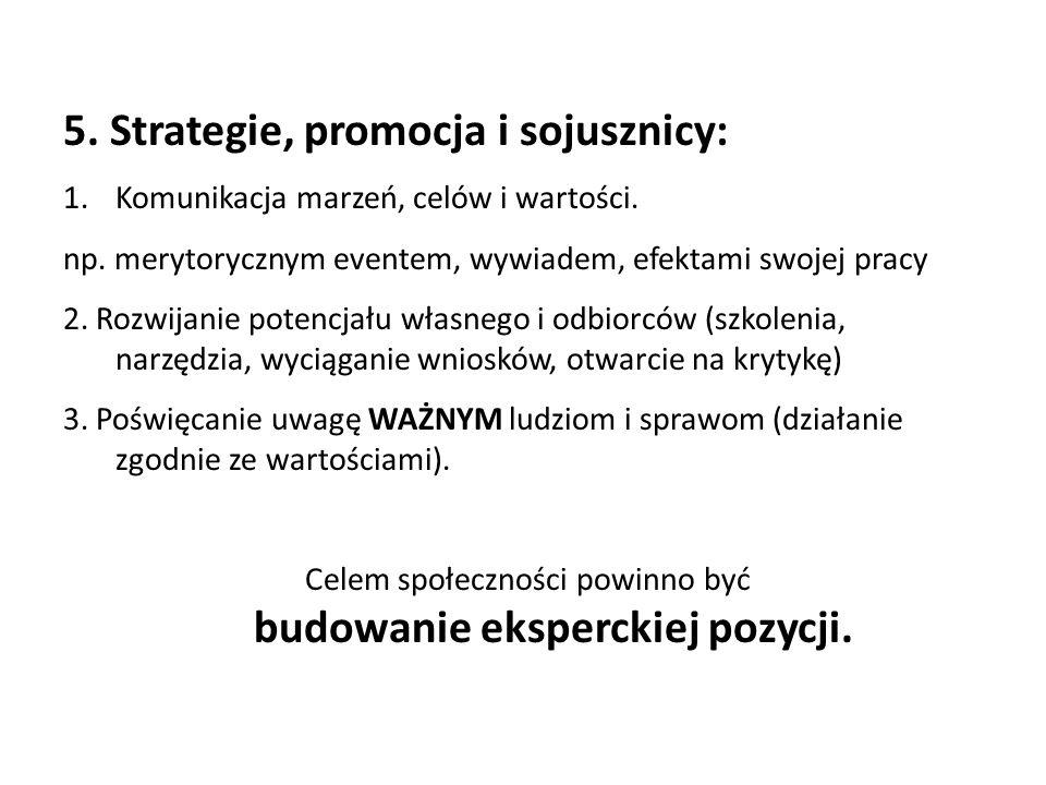 5. Strategie, promocja i sojusznicy: 1.Komunikacja marzeń, celów i wartości. np. merytorycznym eventem, wywiadem, efektami swojej pracy 2. Rozwijanie