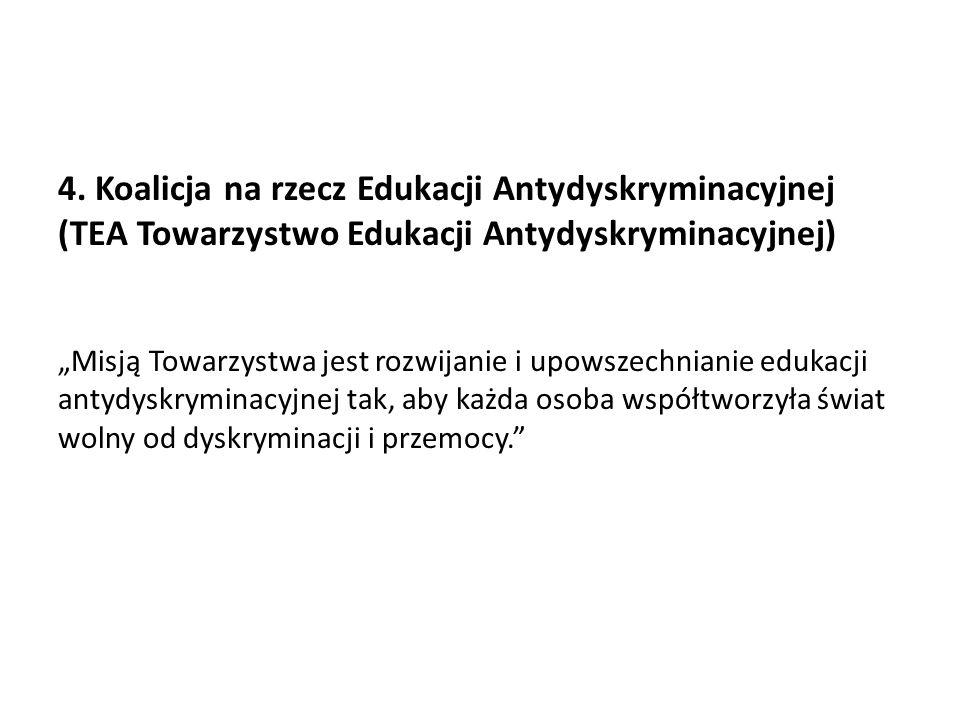 """4. Koalicja na rzecz Edukacji Antydyskryminacyjnej (TEA Towarzystwo Edukacji Antydyskryminacyjnej) """"Misją Towarzystwa jest rozwijanie i upowszechniani"""