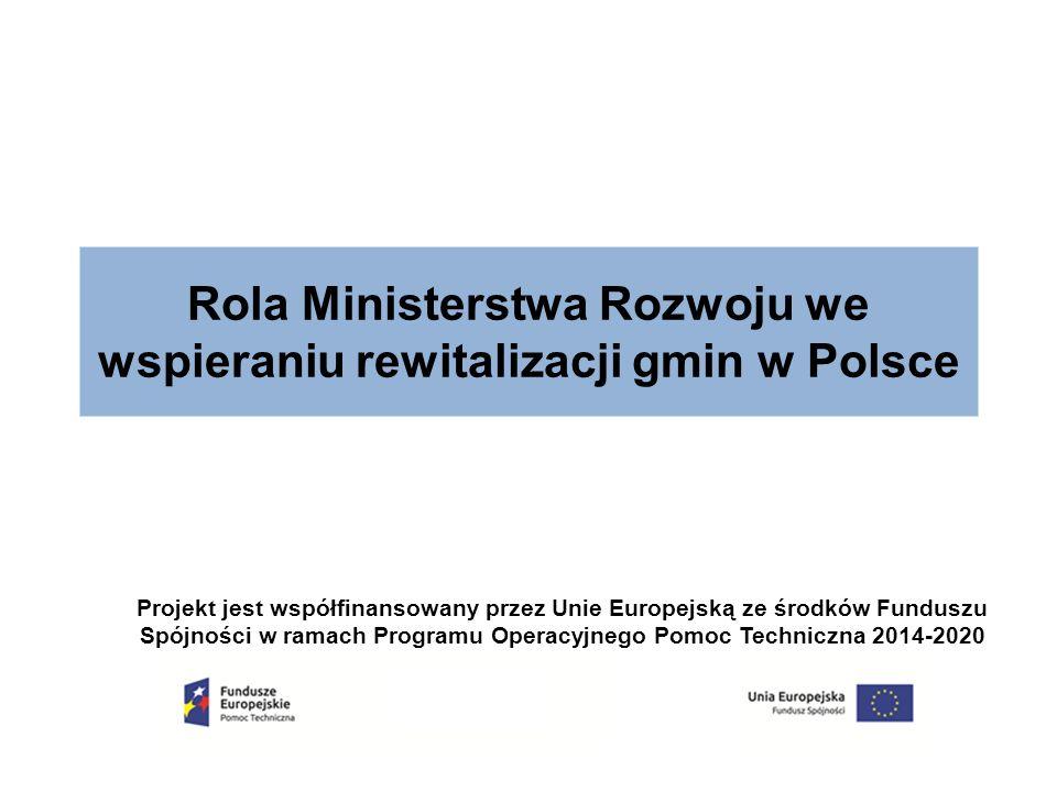 Rola Ministerstwa Rozwoju we wspieraniu rewitalizacji gmin w Polsce Projekt jest współfinansowany przez Unie Europejską ze środków Funduszu Spójności