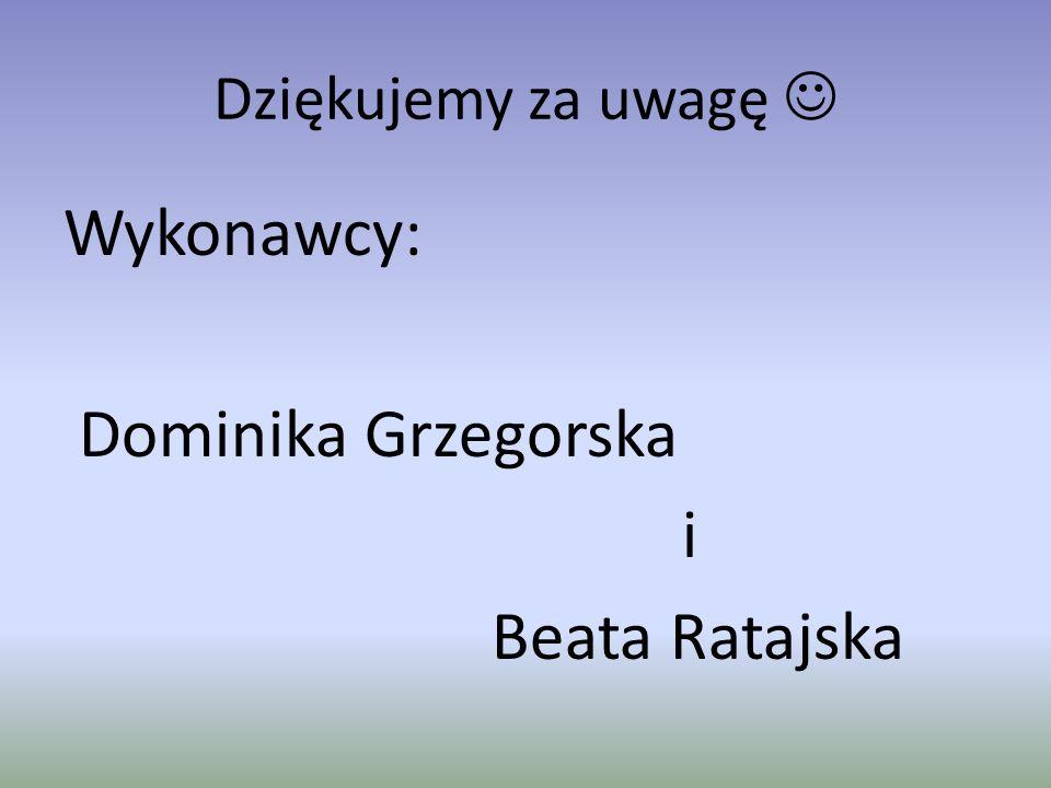 Dziękujemy za uwagę Wykonawcy: Dominika Grzegorska i Beata Ratajska