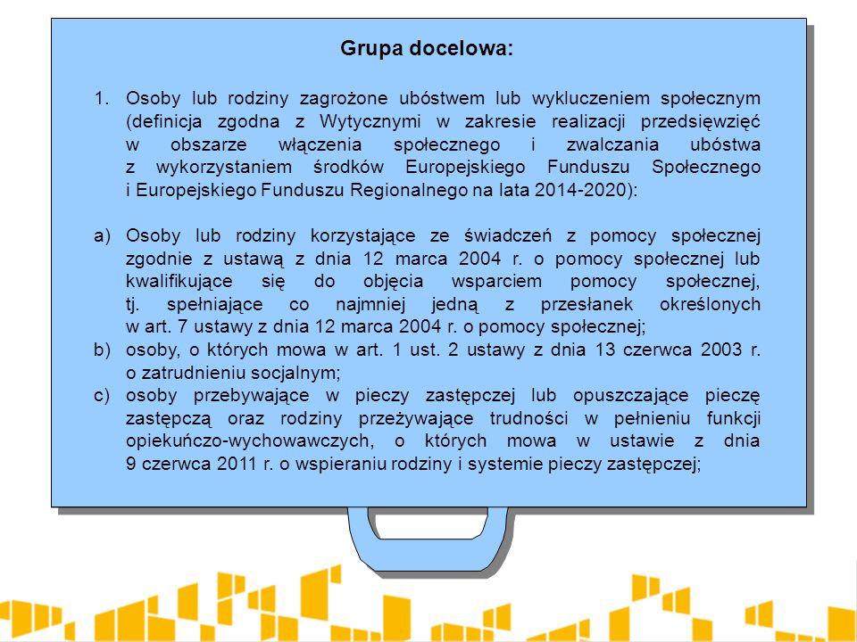 Grupa docelowa: 1.Osoby lub rodziny zagrożone ubóstwem lub wykluczeniem społecznym (definicja zgodna z Wytycznymi w zakresie realizacji przedsięwzięć w obszarze włączenia społecznego i zwalczania ubóstwa z wykorzystaniem środków Europejskiego Funduszu Społecznego i Europejskiego Funduszu Regionalnego na lata 2014-2020): a)Osoby lub rodziny korzystające ze świadczeń z pomocy społecznej zgodnie z ustawą z dnia 12 marca 2004 r.
