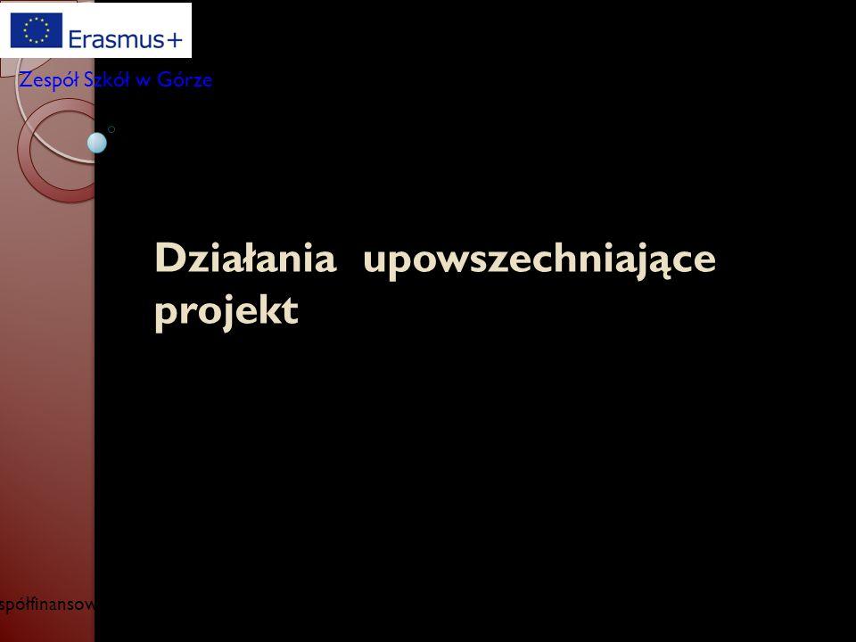 Działania upowszechniające projekt Współfinansowany w ramach programu Unii Europejskiej Erasmus+ Zespół Szkół w Górze