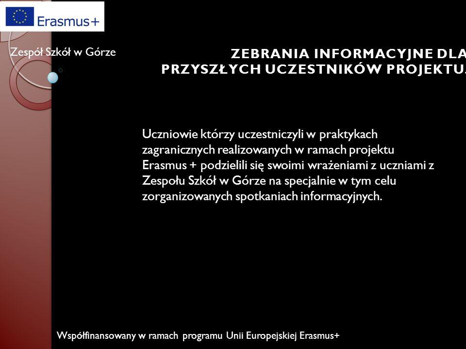 Współfinansowany w ramach programu Unii Europejskiej Erasmus+ Zespół Szkół w Górze Wyróżnienie dla Zespołu Szkół w Górze w XIII edycji Targów Edukacyjnych Absolwent 2015 ZEBRANIA INFORMACYJNE DLA PRZYSZŁYCH UCZESTNIKÓW PROJEKTU.