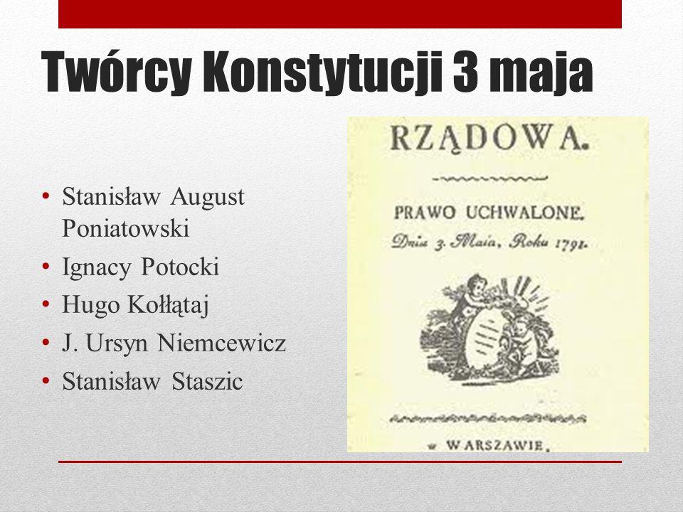 Twórcy Konstytucji 3 maja Stanisław August Poniatowski Ignacy Potocki Hugo Kołłątaj J. Ursyn Niemcewicz Stanisław Staszic