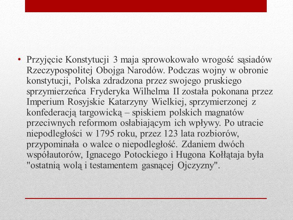 Przyjęcie Konstytucji 3 maja sprowokowało wrogość sąsiadów Rzeczypospolitej Obojga Narodów. Podczas wojny w obronie konstytucji, Polska zdradzona prze
