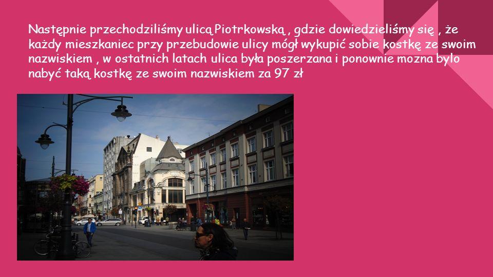 Następnie przechodziliśmy ulicą Piotrkowską, gdzie dowiedzieliśmy się, że każdy mieszkaniec przy przebudowie ulicy mógł wykupić sobie kostkę ze swoim nazwiskiem, w ostatnich latach ulica była poszerzana i ponownie mozna bylo nabyć taką kostkę ze swoim nazwiskiem za 97 zł
