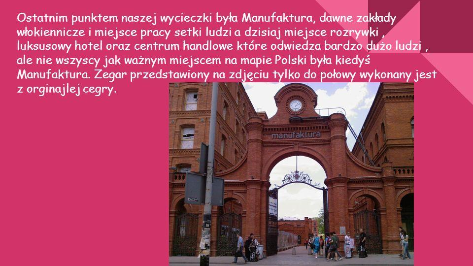 Ostatnim punktem naszej wycieczki była Manufaktura, dawne zakłady włokiennicze i miejsce pracy setki ludzi a dzisiaj miejsce rozrywki, luksusowy hotel oraz centrum handlowe które odwiedza bardzo dużo ludzi, ale nie wszyscy jak ważnym miejscem na mapie Polski była kiedyś Manufaktura.