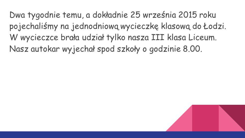 Dwa tygodnie temu, a dokładnie 25 września 2015 roku pojechaliśmy na jednodniową wycieczkę klasową do Łodzi. W wycieczce brała udział tylko nasza III