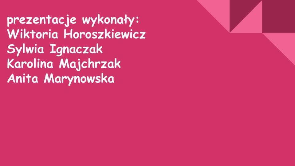 prezentacje wykonały: Wiktoria Horoszkiewicz Sylwia Ignaczak Karolina Majchrzak Anita Marynowska