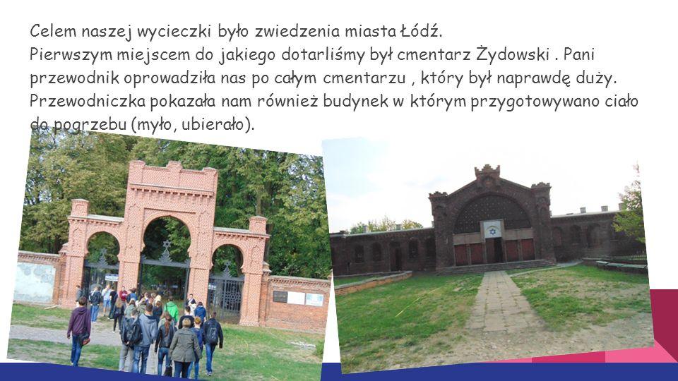 Celem naszej wycieczki było zwiedzenia miasta Łódź. Pierwszym miejscem do jakiego dotarliśmy był cmentarz Żydowski. Pani przewodnik oprowadziła nas po
