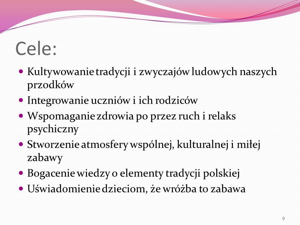 Cele: Kultywowanie tradycji i zwyczajów ludowych naszych przodków Integrowanie uczniów i ich rodziców Wspomaganie zdrowia po przez ruch i relaks psychiczny Stworzenie atmosfery wspólnej, kulturalnej i miłej zabawy Bogacenie wiedzy o elementy tradycji polskiej Uświadomienie dzieciom, że wróżba to zabawa 9