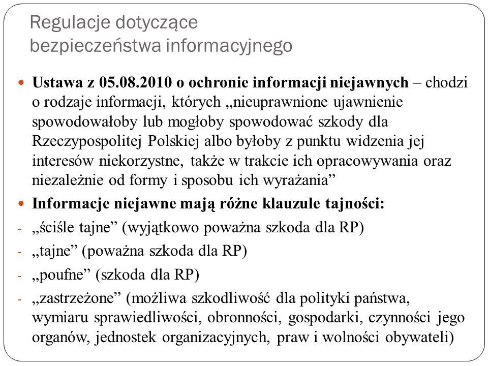 """Regulacje dotyczące bezpieczeństwa informacyjnego Ustawa z 05.08.2010 o ochronie informacji niejawnych – chodzi o rodzaje informacji, których """"nieuprawnione ujawnienie spowodowałoby lub mogłoby spowodować szkody dla Rzeczypospolitej Polskiej albo byłoby z punktu widzenia jej interesów niekorzystne, także w trakcie ich opracowywania oraz niezależnie od formy i sposobu ich wyrażania Informacje niejawne mają różne klauzule tajności: - """"ściśle tajne (wyjątkowo poważna szkoda dla RP) - """"tajne (poważna szkoda dla RP) - """"poufne (szkoda dla RP) - """"zastrzeżone (możliwa szkodliwość dla polityki państwa, wymiaru sprawiedliwości, obronności, gospodarki, czynności jego organów, jednostek organizacyjnych, praw i wolności obywateli)"""