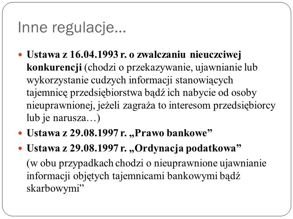 Inne regulacje… Ustawa z 16.04.1993 r. o zwalczaniu nieuczciwej konkurencji (chodzi o przekazywanie, ujawnianie lub wykorzystanie cudzych informacji s
