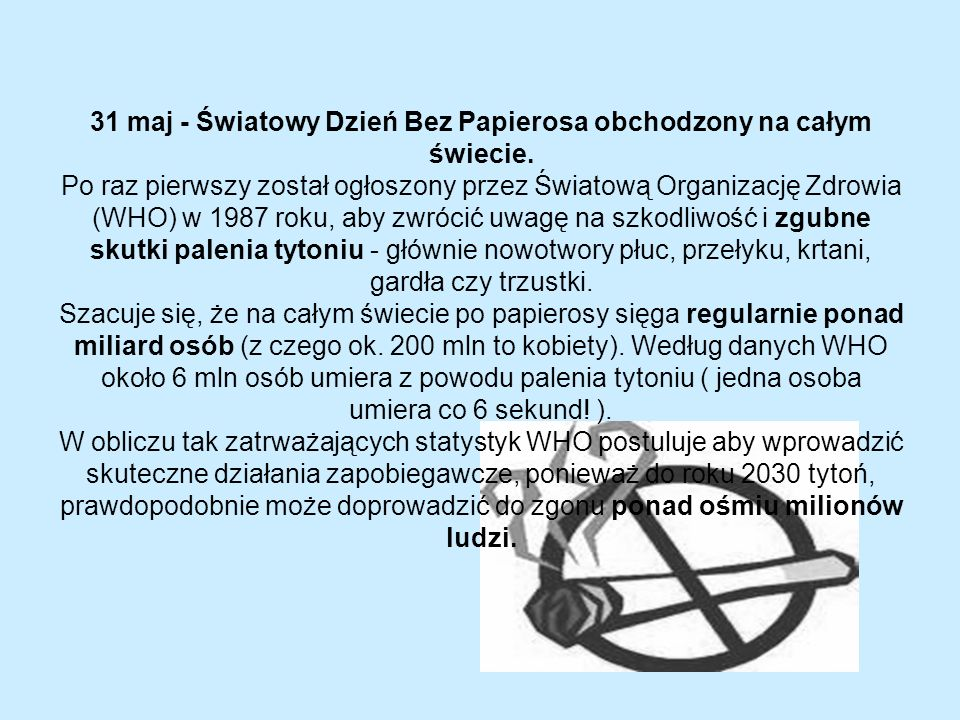 31 maj - Światowy Dzień Bez Papierosa obchodzony na całym świecie. Po raz pierwszy został ogłoszony przez Światową Organizację Zdrowia (WHO) w 1987 ro