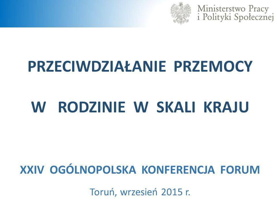 PRZECIWDZIAŁANIE PRZEMOCY W RODZINIE W SKALI KRAJU XXIV OGÓLNOPOLSKA KONFERENCJA FORUM Toruń, wrzesień 2015 r.