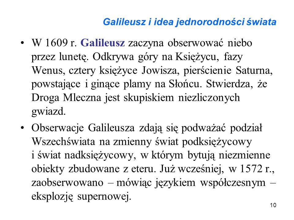 10 Galileusz i idea jednorodności świata W 1609 r. Galileusz zaczyna obserwować niebo przez lunetę. Odkrywa góry na Księżycu, fazy Wenus, cztery księż