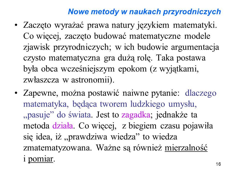 16 Nowe metody w naukach przyrodniczych Zaczęto wyrażać prawa natury językiem matematyki. Co więcej, zaczęto budować matematyczne modele zjawisk przyr