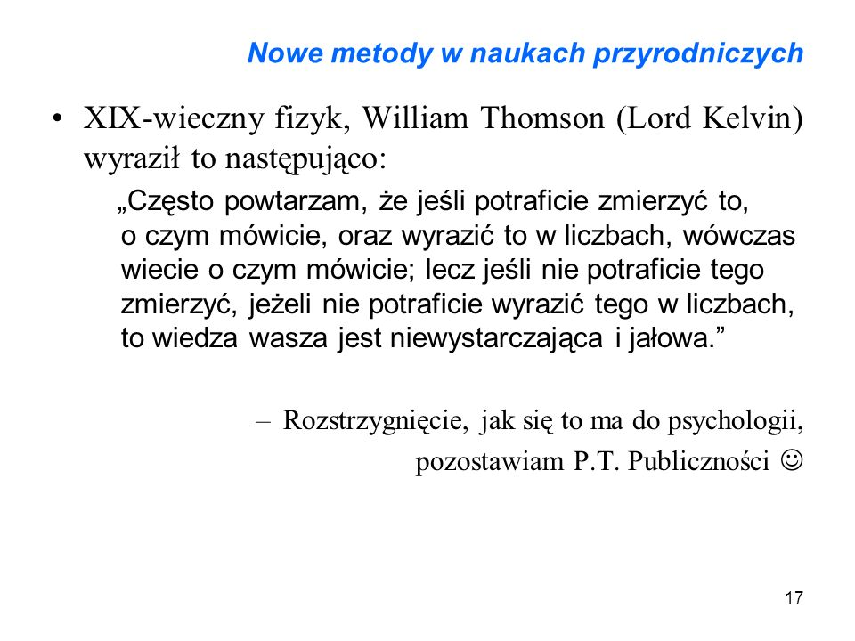 """17 Nowe metody w naukach przyrodniczych XIX-wieczny fizyk, William Thomson (Lord Kelvin) wyraził to następująco: """"Często powtarzam, że jeśli potraficie zmierzyć to, o czym mówicie, oraz wyrazić to w liczbach, wówczas wiecie o czym mówicie; lecz jeśli nie potraficie tego zmierzyć, jeżeli nie potraficie wyrazić tego w liczbach, to wiedza wasza jest niewystarczająca i jałowa. –Rozstrzygnięcie, jak się to ma do psychologii, pozostawiam P.T."""