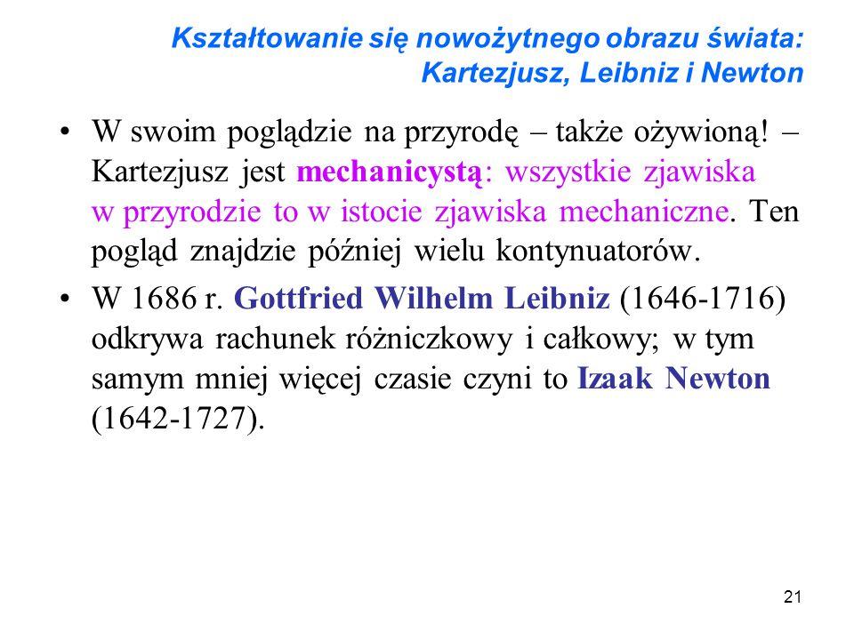 21 Kształtowanie się nowożytnego obrazu świata: Kartezjusz, Leibniz i Newton W swoim poglądzie na przyrodę – także ożywioną! – Kartezjusz jest mechani
