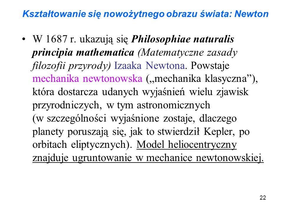 22 Kształtowanie się nowożytnego obrazu świata: Newton W 1687 r. ukazują się Philosophiae naturalis principia mathematica (Matematyczne zasady filozof
