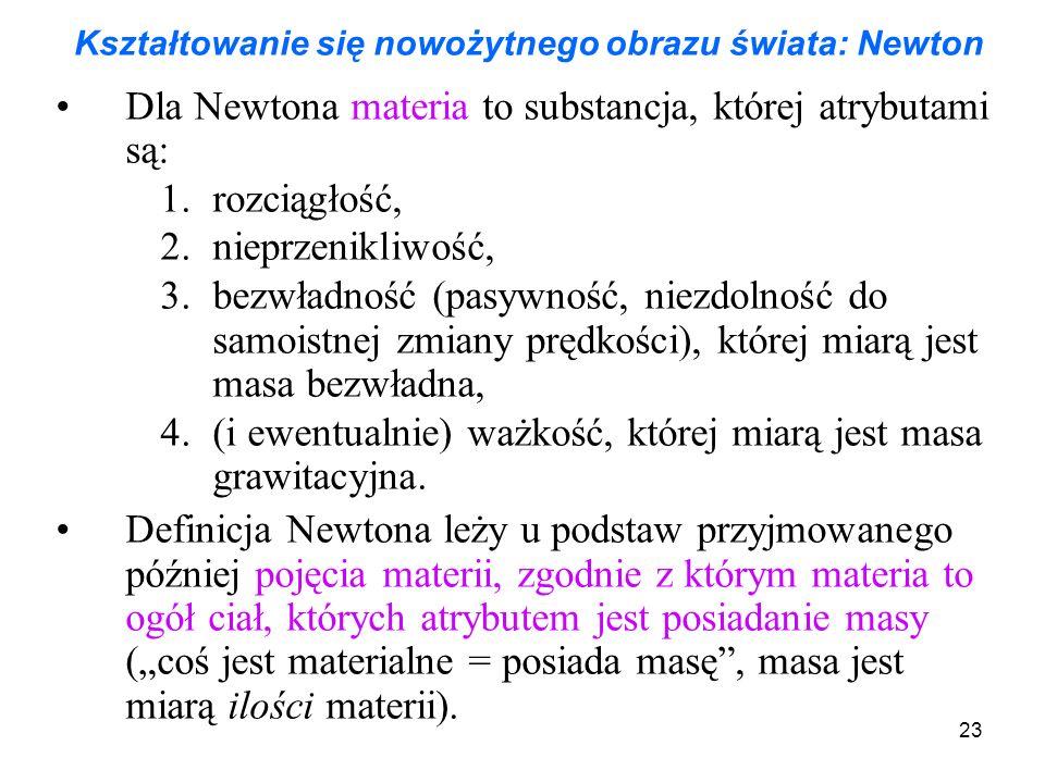 23 Kształtowanie się nowożytnego obrazu świata: Newton Dla Newtona materia to substancja, której atrybutami są: 1.rozciągłość, 2.nieprzenikliwość, 3.b