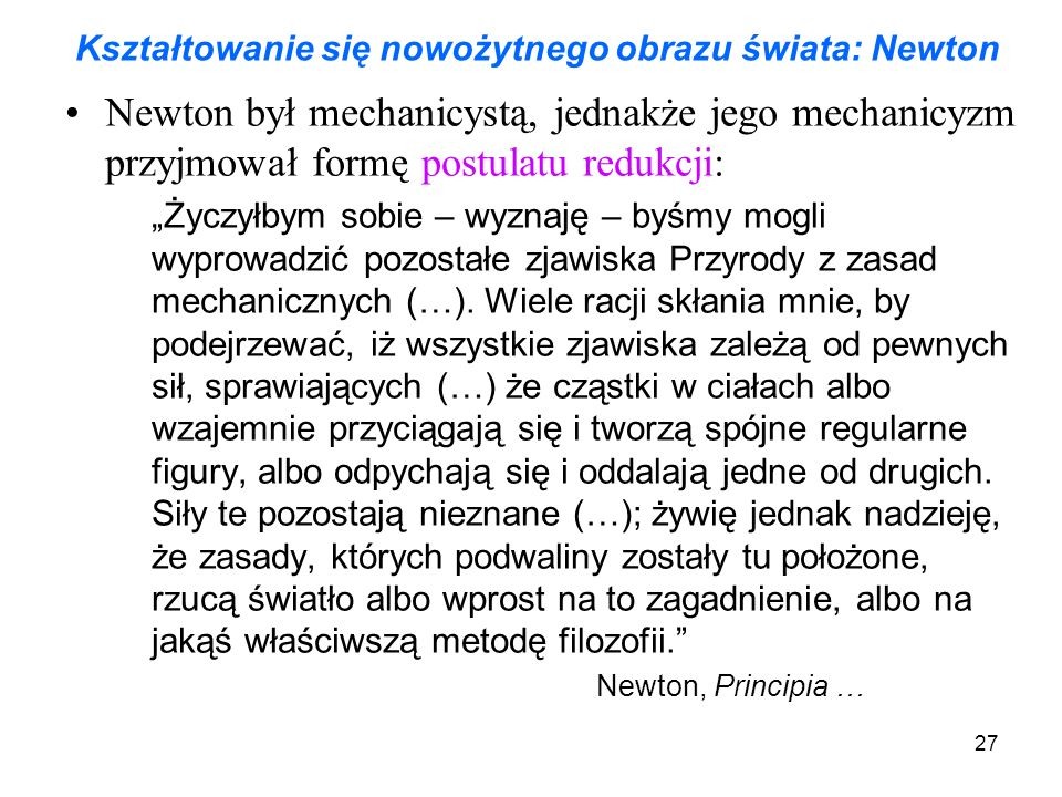 """27 Kształtowanie się nowożytnego obrazu świata: Newton Newton był mechanicystą, jednakże jego mechanicyzm przyjmował formę postulatu redukcji: """"Życzyłbym sobie – wyznaję – byśmy mogli wyprowadzić pozostałe zjawiska Przyrody z zasad mechanicznych (…)."""