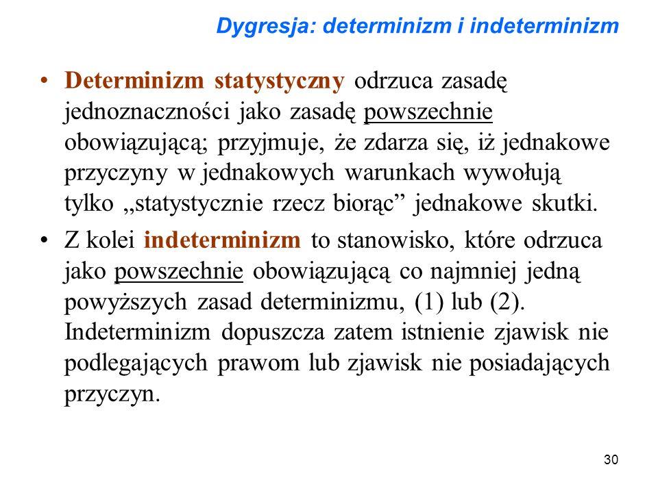 """30 Dygresja: determinizm i indeterminizm Determinizm statystyczny odrzuca zasadę jednoznaczności jako zasadę powszechnie obowiązującą; przyjmuje, że zdarza się, iż jednakowe przyczyny w jednakowych warunkach wywołują tylko """"statystycznie rzecz biorąc jednakowe skutki."""