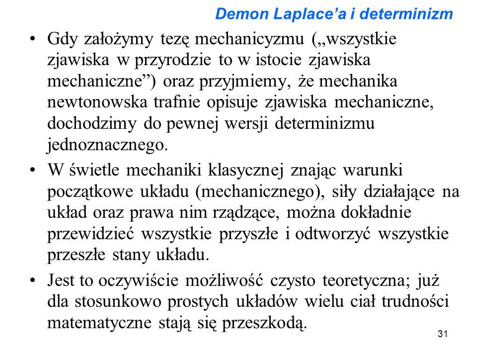 """31 Demon Laplace'a i determinizm Gdy założymy tezę mechanicyzmu (""""wszystkie zjawiska w przyrodzie to w istocie zjawiska mechaniczne ) oraz przyjmiemy, że mechanika newtonowska trafnie opisuje zjawiska mechaniczne, dochodzimy do pewnej wersji determinizmu jednoznacznego."""