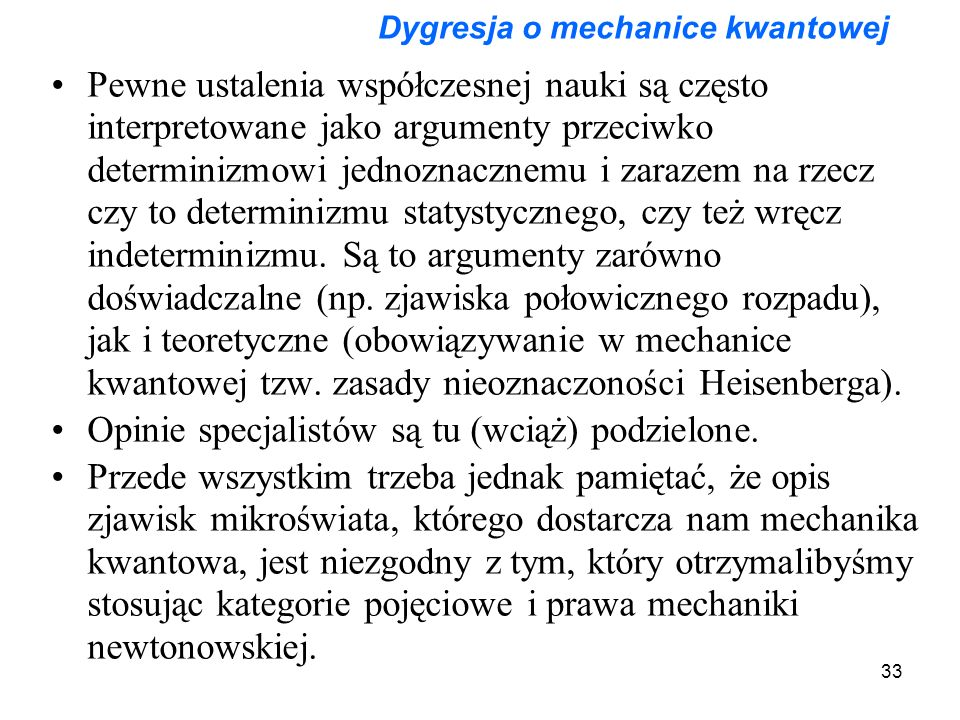 33 Dygresja o mechanice kwantowej Pewne ustalenia współczesnej nauki są często interpretowane jako argumenty przeciwko determinizmowi jednoznacznemu i zarazem na rzecz czy to determinizmu statystycznego, czy też wręcz indeterminizmu.
