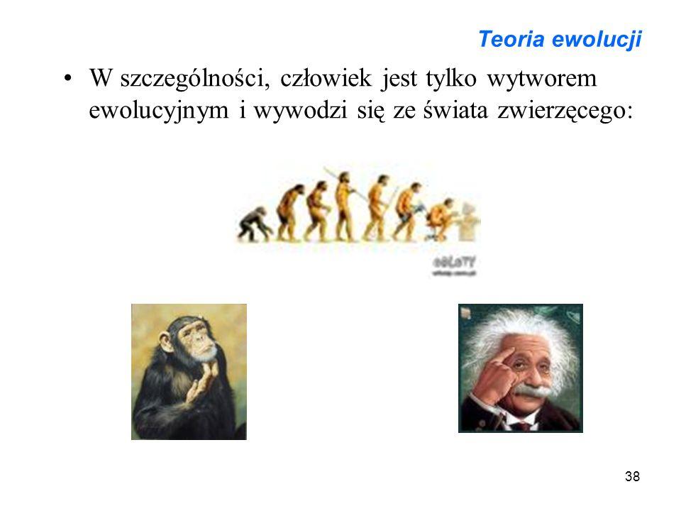 38 Teoria ewolucji W szczególności, człowiek jest tylko wytworem ewolucyjnym i wywodzi się ze świata zwierzęcego: