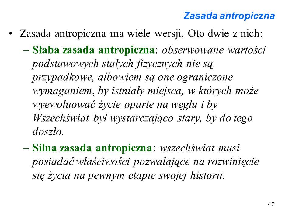 47 Zasada antropiczna Zasada antropiczna ma wiele wersji. Oto dwie z nich: –Słaba zasada antropiczna: obserwowane wartości podstawowych stałych fizycz
