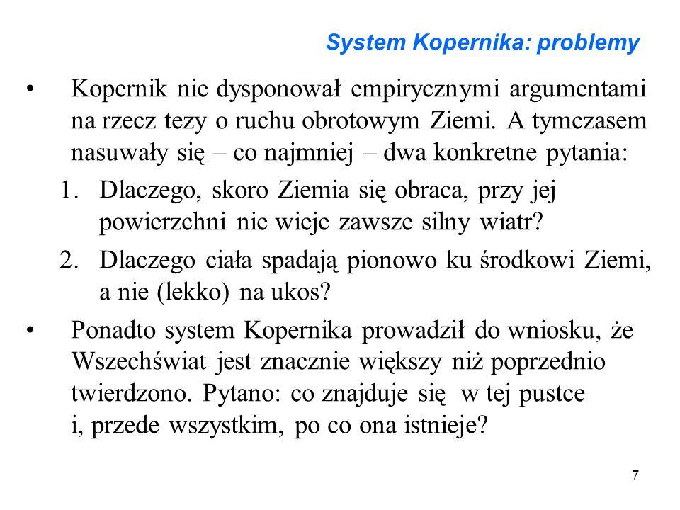 7 System Kopernika: problemy Kopernik nie dysponował empirycznymi argumentami na rzecz tezy o ruchu obrotowym Ziemi. A tymczasem nasuwały się – co naj
