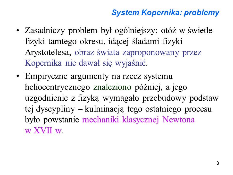 8 System Kopernika: problemy Zasadniczy problem był ogólniejszy: otóż w świetle fizyki tamtego okresu, idącej śladami fizyki Arystotelesa, obraz świat