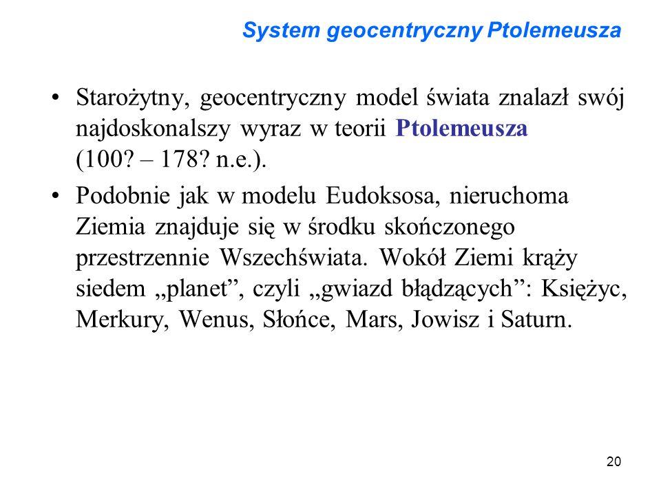 20 System geocentryczny Ptolemeusza Starożytny, geocentryczny model świata znalazł swój najdoskonalszy wyraz w teorii Ptolemeusza (100? – 178? n.e.).