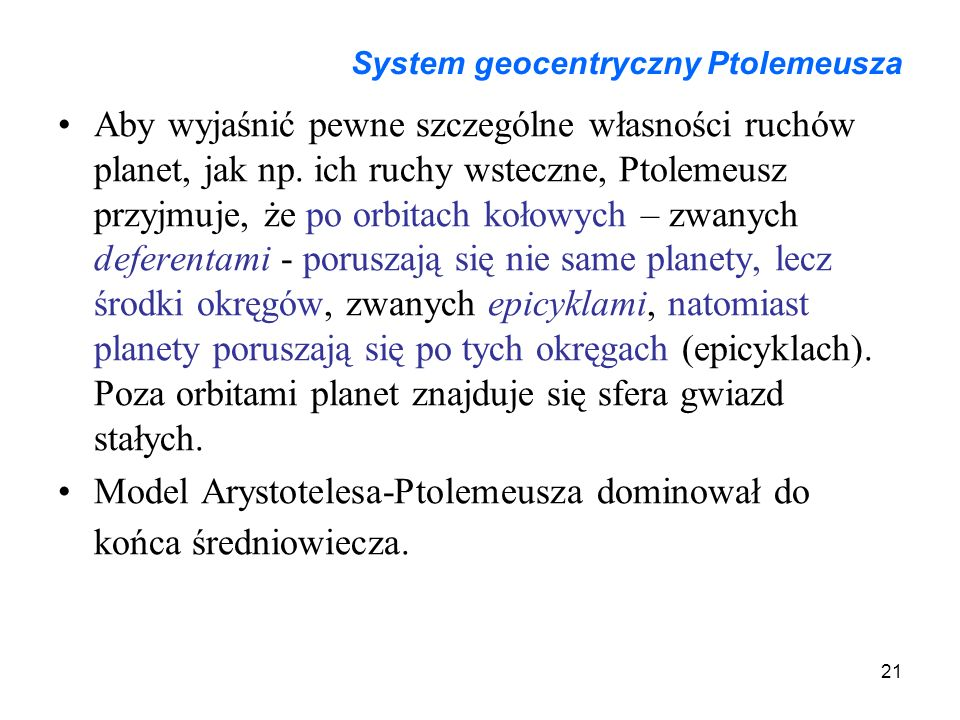 21 System geocentryczny Ptolemeusza Aby wyjaśnić pewne szczególne własności ruchów planet, jak np. ich ruchy wsteczne, Ptolemeusz przyjmuje, że po orb
