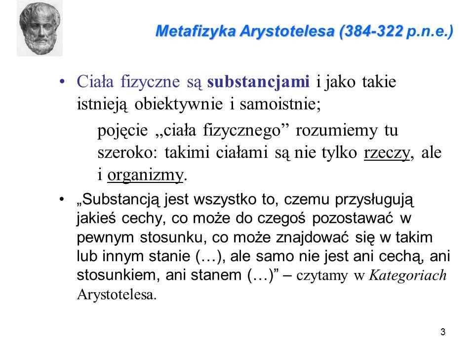 """3 Metafizyka Arystotelesa (384-322 Metafizyka Arystotelesa (384-322 p.n.e.) Ciała fizyczne są substancjami i jako takie istnieją obiektywnie i samoistnie; pojęcie """"ciała fizycznego rozumiemy tu szeroko: takimi ciałami są nie tylko rzeczy, ale i organizmy."""